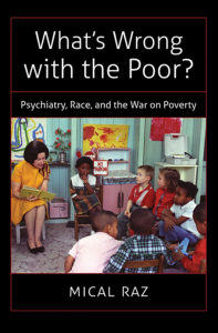 What's Wrong with the Poor?: Psychiatry, Race, and the War on Poverty, by Mical Raz