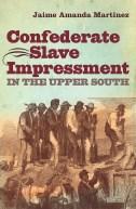 Confederate Slave Impressment in the Upper South, by Jaime Amanda Martinez