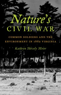 Nature's Civil War: Common Soldiers and the Environment in 1862 Virginia, by Kathryn Shively Meier