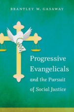 Progressive Evangelicals and the Pursuit of Social Justice, by Brantley W. Gasaway