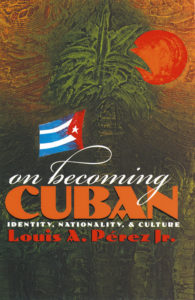 On Becoming Cuban: Identity, Nationality, and Culture, by Louis A. Perez Jr.