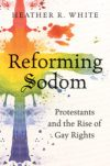 Reforming Sodom: Protestants and the Rise of Gay Rights, by Heather R. White