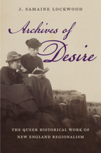 Archives of Desire: The Queer Historical Work of New England Regionalism, by J. Samaine Lockwood