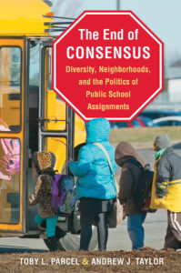 The End of Consensus: Diversity, Neighborhoods, and the Politics of Public School Assignments, by Toby L. Parcel and Andrew J. Taylor