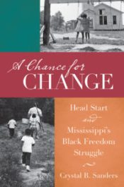 A Chance for Change: Head Start and Mississippi's Black Freedom Struggle, by Crystal R. Sanders