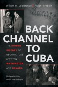 Back Channel to Cuba: The Hidden History of Negotiations between Washington and Havana, Updated Edition, by William LeoGrande and Peter Kornbluh