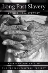 Long Past Slavery: Representing Race in the Federal Writers' Project, by Catherine A. Stewart
