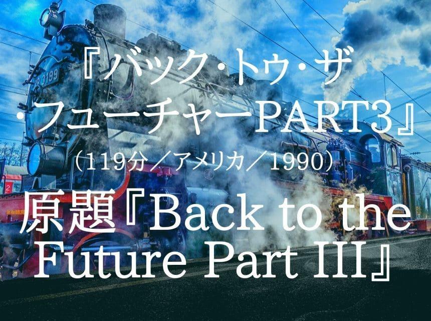 映画『バック・トゥ・ザ・フューチャーPART3』『バック・トゥ・ザ・フューチャー3』ネタバレ・あらすじ・感想。アフターコロナに捧ぐメッセージ「未来は自分で切り開くもの!」