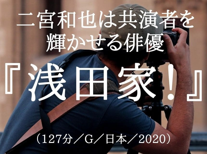 映画『浅田家!』ネタバレ・あらすじ・感想。二宮和也は「共演者を光らせる」唯一無二の俳優である。結末はハッピーエンド!