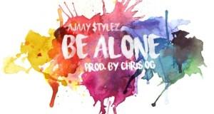 Ajaay $tylez - Be Alone (Prod. By Chris OG)