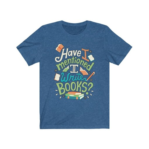 Have I Mentioned I Write Books Shirt
