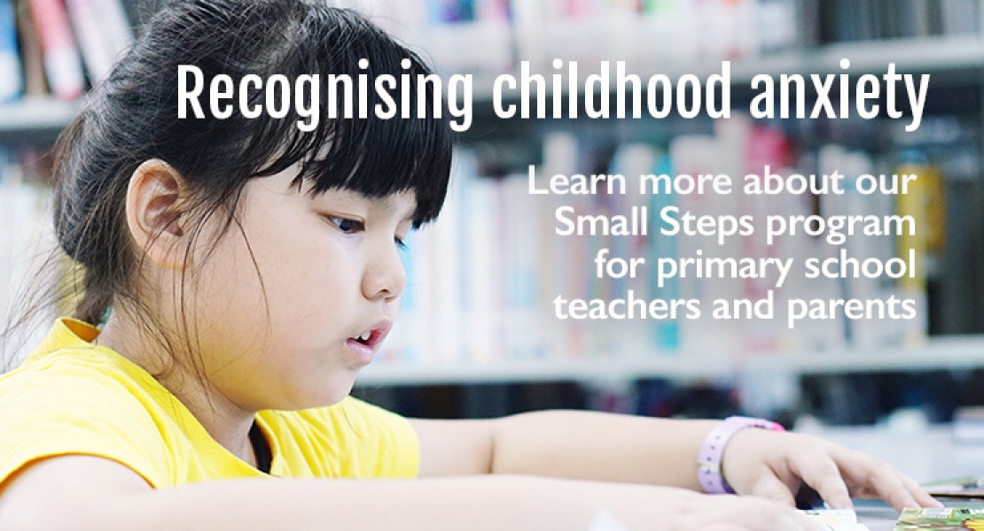 Recognising childhood anxiety. Learn more about our Small Steps program for primary school teachers and parents.
