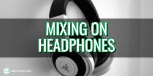 5 secrets to getting a great mix on headphones