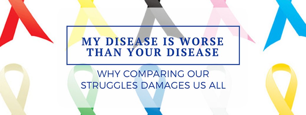 My disease is worse than your disease: Why comparing our struggles damages us all