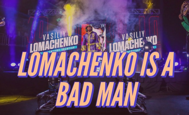 Lomachenko is a bad man