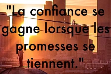 « La confiance se gagne lorsque les promesses se tiennent. »