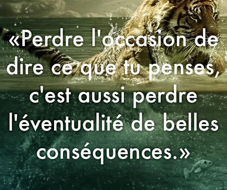 « Perdre l'occasion de dire ce que tu penses, c'est aussi perdre l'éventualité de belles conséquences. »