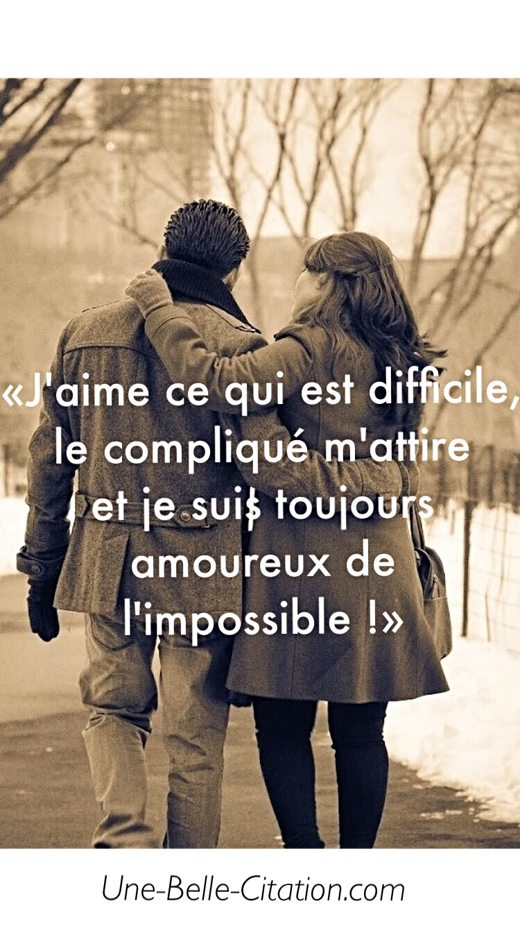 « J'aime ce qui est difficile, le compliqué m'attire et je suis toujours amoureux de l'impossible ! »