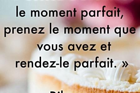 « Cessez d'attendre le moment parfait, prenez le moment que vous avez et rendez-le parfait. »
