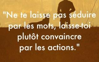 « Ne te laisse pas séduire par les mots, laisse-toi plutôt convaincre par les actions. »