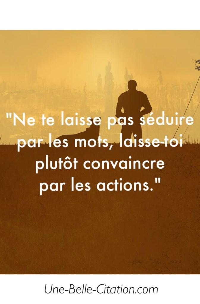 Ne te laisse pas séduire par les mots, laisse-toi plutôt convaincre par les actions.