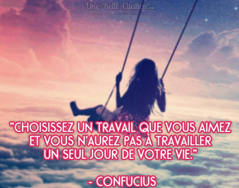 """""""Choisissez un travail que vous aimez et vous n'aurez pas à travailler un seul jour de votre vie."""" - Confucius"""