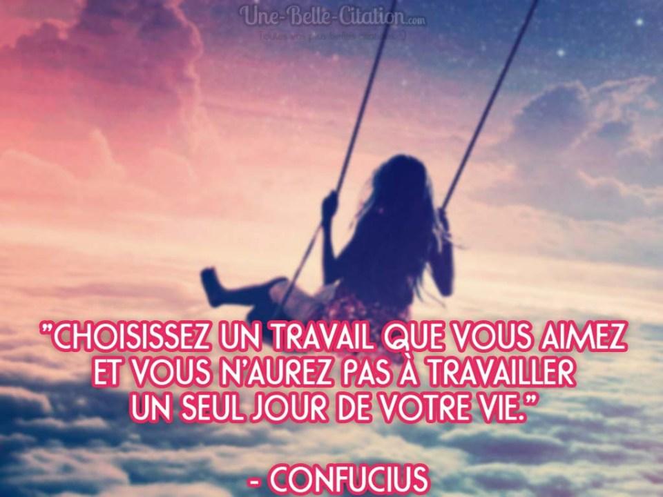 « Choisissez un travail que vous aimez et vous n'aurez pas à travailler un seul jour de votre vie. » – Confucius