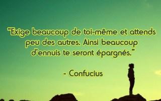 « Exige beaucoup de toi-même et attends peu des autres. Ainsi beaucoup d'ennuis te seront épargnés. » – Confucius