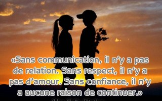 «Sans communication, il n'y a pas de relation. Sans respect, il n'y a pas d'amour. Sans confiance, il n'y a aucune raison de continuer.»