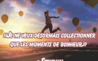 « Je ne veux désormais collectionner que les moments de bonheur. » – Stendhal
