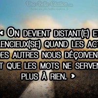 « On devient distant(e) et  silencieux(se) quand les actes des autres nous déçoivent, et que les mots ne servent  plus à rien. »