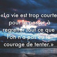 """""""La vie est trop courte pour la passer à regretter tout ce que l'on n'a pas eu le courage de tenter"""""""