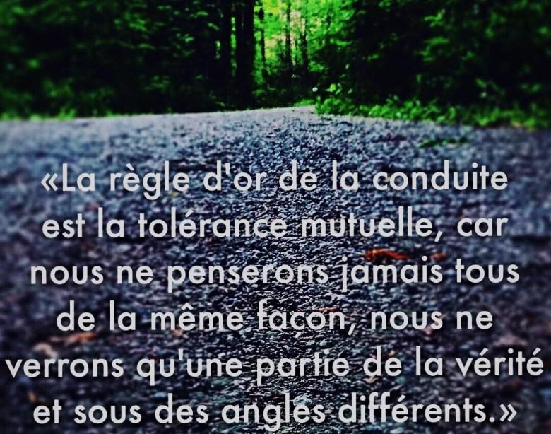 « La règle d'or de la conduite est la tolérance mutuelle car nous ne penserons jamais tous de la même façon nous ne verrons qu'une partie de la vérité et sous des angles différents. »