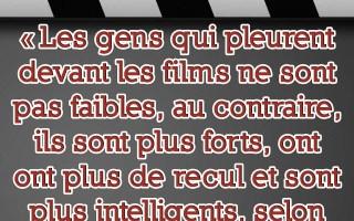 «Les gens qui pleurent devant les films ne sont pas faibles, au contraire, ils sont plus forts, ont plus de recul et sont plus intelligents selon une étude.»