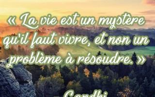 La vie est un mystère qu'il faut vivre, et non un problème à résoudre. »