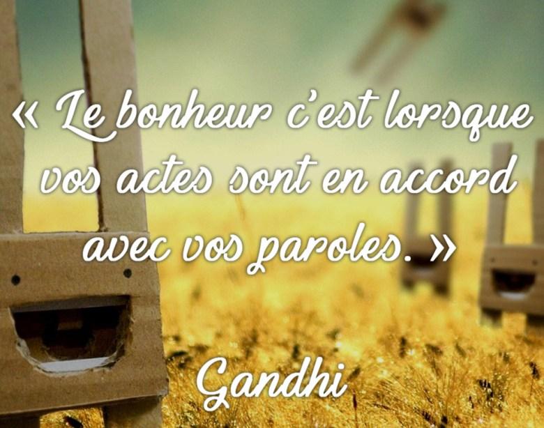 « Le bonheur c'est lorsque vos actes sont en accord avec vos paroles. » Gandhi