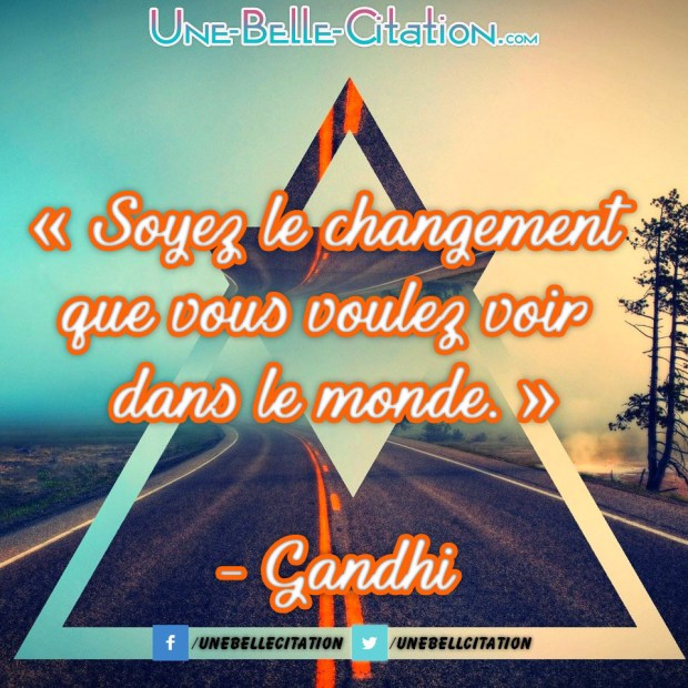 « Soyez le changement que vous voulez voir dans le monde », Gandhi