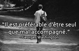 « Il est préférable d'être seul que mal accompagné » – George Washington