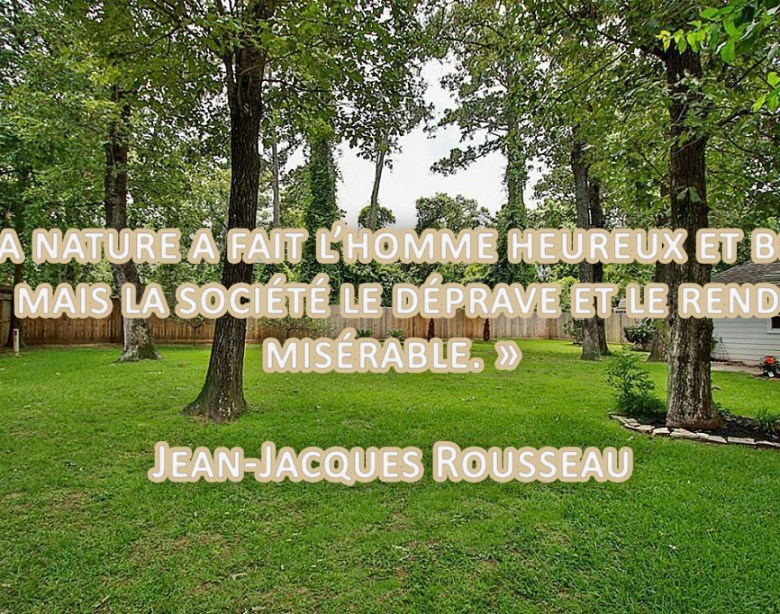 « La nature a fait l'homme heureux et bon, mais la société le déprave et le rend misérable. » Jean-Jacques Rousseau