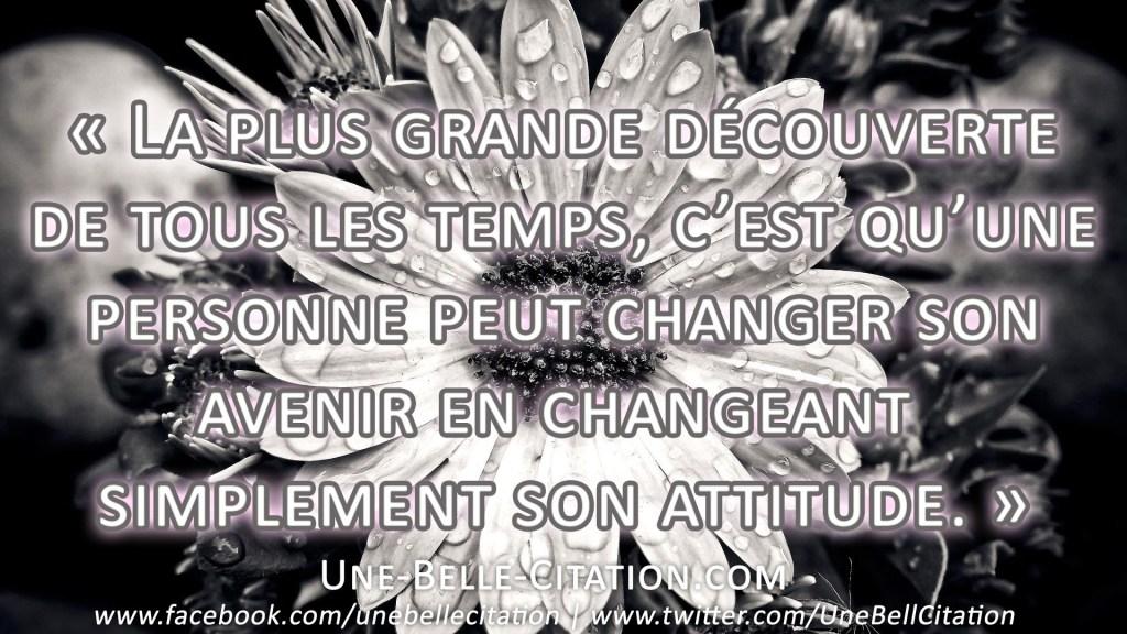 « La plus grande découverte de tous les temps, c'est qu'une personne peut changer son avenir en changeant simplement son attitude. »