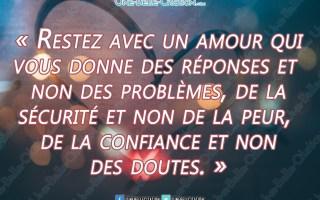 « Restez avec un amour qui vous donne des réponses et non des problèmes, de la sécurité et non de la peur, de la confiance et non des doutes. »