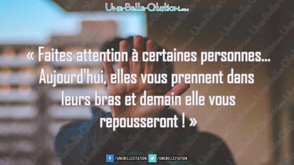 « Faites atteion à certaines personnes... Aujourd'hui, elles vous prennent dans  leurs bras et demain elle vous repousseront ! »