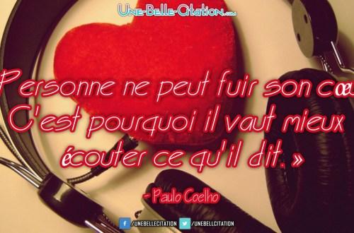 « Personne ne peut fuir son cœur. C'est pourquoi il vaut mieux écouter ce qu'il dit. » - Paulo Coelho