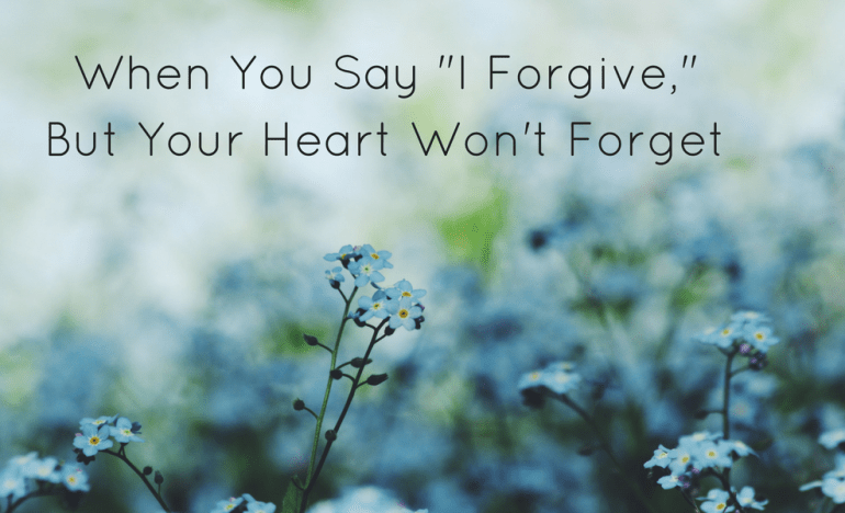When You Say _I Forgive,_ But Your Heart Won't Forget