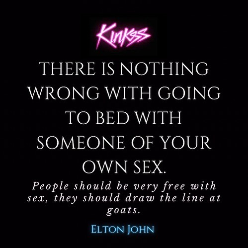 Quote from Elton John on Kinkss website social media.  There is nothing wrong with going to bed with someone of your own sex.