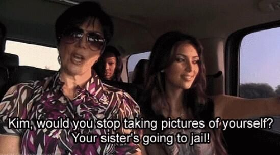 """""""Kim, stop taking pictures of yourself, your sister is going to jail"""""""