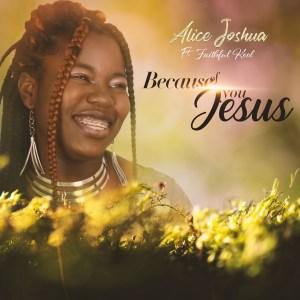 Because Of You Jesus by Alice Joshua and Faithful Kool