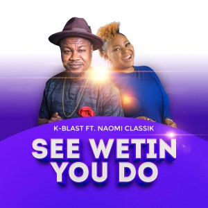 See Wetin You Do by K-Blast and Naomi Classik