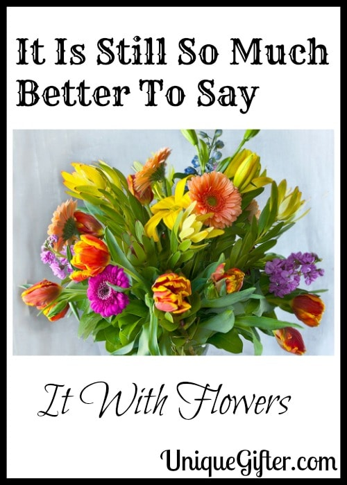 It Is Still So Much Better To Say It With Flowers