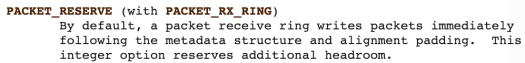 PACKET_RESERVE (with PACKET_RX_RING) - By default, a packet receive ring writes packets immediately following the metadata structure and alignment padding. This integer option reserves additional headroom.